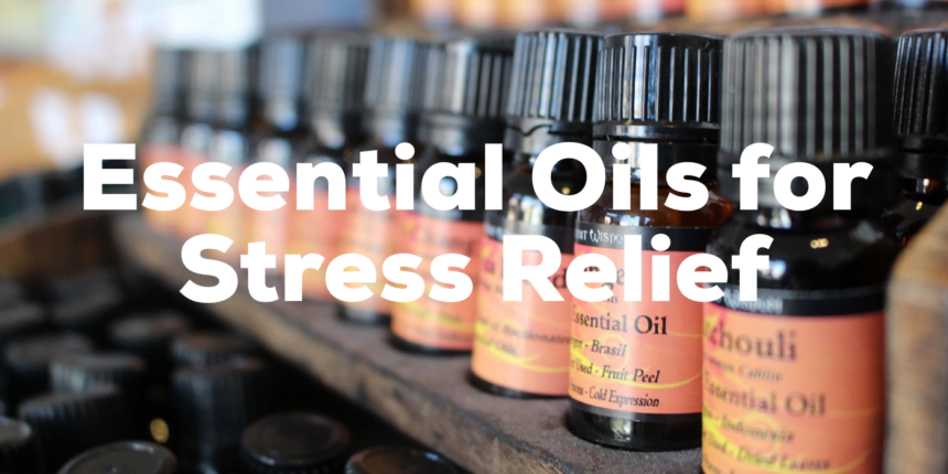 Our Top Picked Essential Oils for Stress Relief for 2020